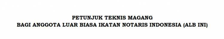 PETUNJUK TEKNIS MAGANG ANGGOTA LUAR BIASA IKATAN NOTARIS INDONESIA (ALB-INI)