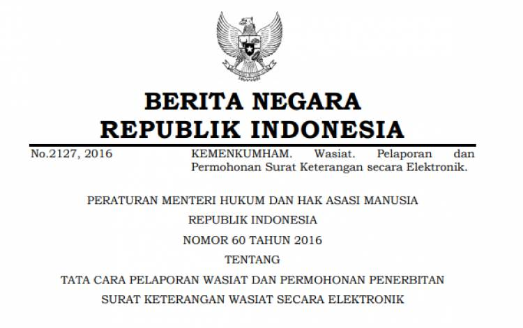 PERATURAN MENTERI HUKUM DAN HAK ASASI MANUSIA REPUBLIK INDONESIA NOMOR 60 TAHUN 2016 TENTANG TATA CARA PELAPORAN WASIAT DAN PERMOHONAN PENERBITAN SURAT KETERANGAN WASIAT SECARA ELEKTRONIK