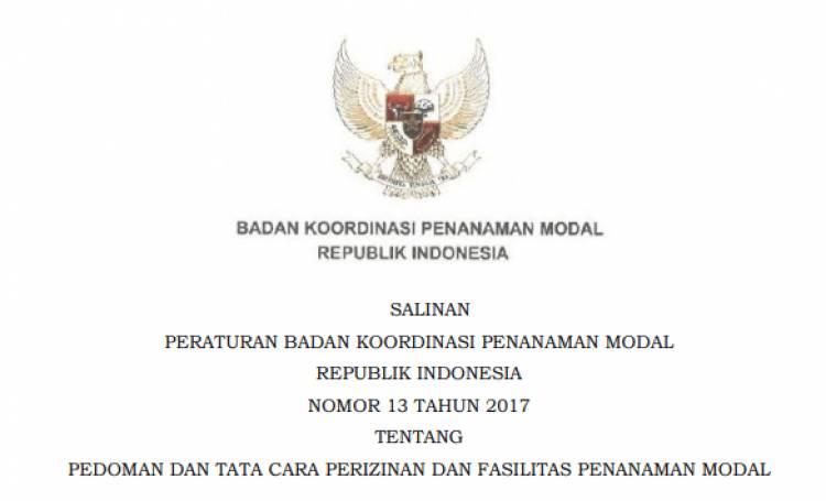 Peraturan Kepala BKPM Nomor 13 TAHUN 2017 PEDOMAN DAN TATA CARA PERIZINAN DAN FASILITAS PENANAMAN MODAL